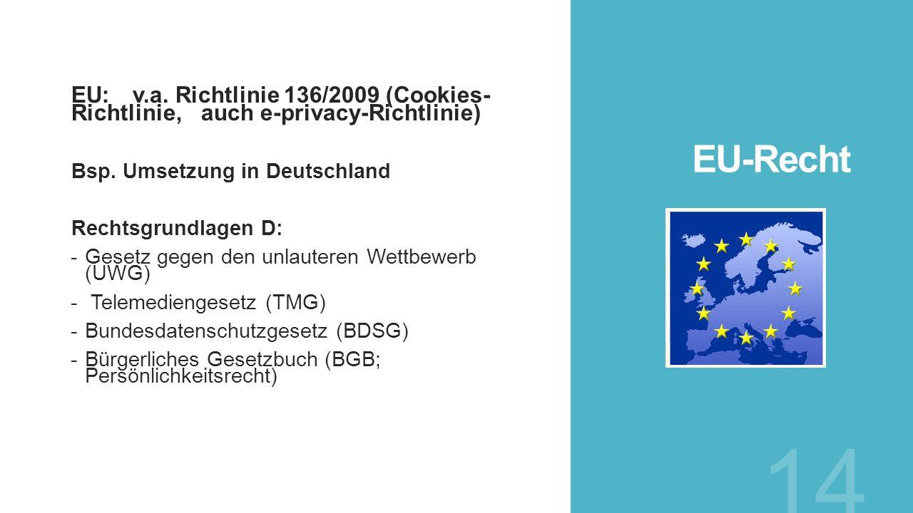 EU-Recht EU: v.a. Richtlinie 136/2009 (Cookies- Richtlinie, auch e-privacy-Richtlinie) Bsp. Umsetzung in Deutschland Rechtsgrundlagen D: -Gesetz gegen