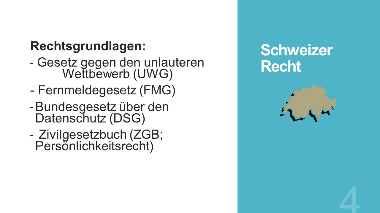 Schweizer Recht Rechtsgrundlagen: - Gesetz gegen den unlauteren Wettbewerb (UWG) - Fernmeldegesetz (FMG) -Bundesgesetz über den Datenschutz (DSG) - Zi