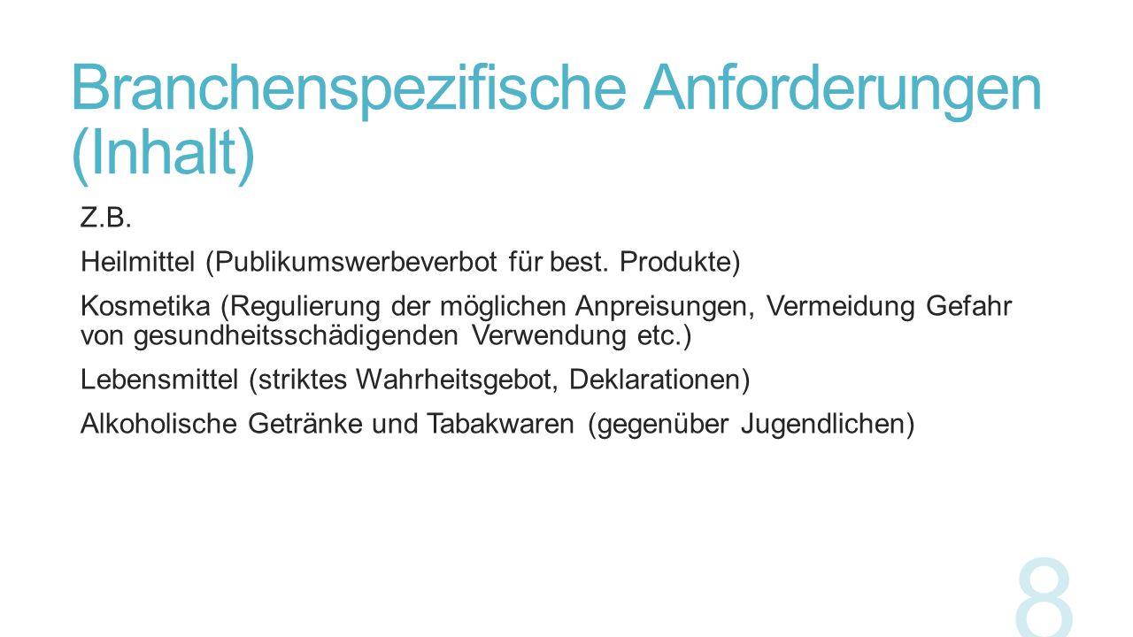 Branchenspezifische Anforderungen (Inhalt) Z.B. Heilmittel (Publikumswerbeverbot für best. Produkte) Kosmetika (Regulierung der möglichen Anpreisungen