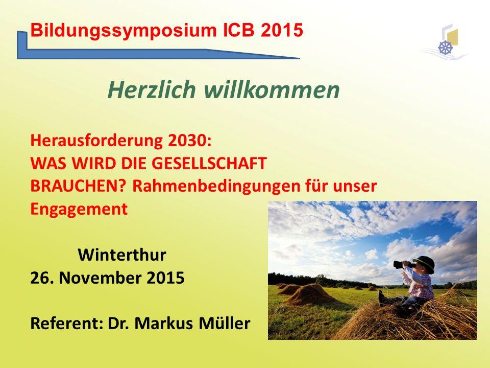 Bildungssymposium ICB 2015 Herzlich willkommen Herausforderung 2030: WAS WIRD DIE GESELLSCHAFT BRAUCHEN? Rahmenbedingungen für unser Engagement Winter