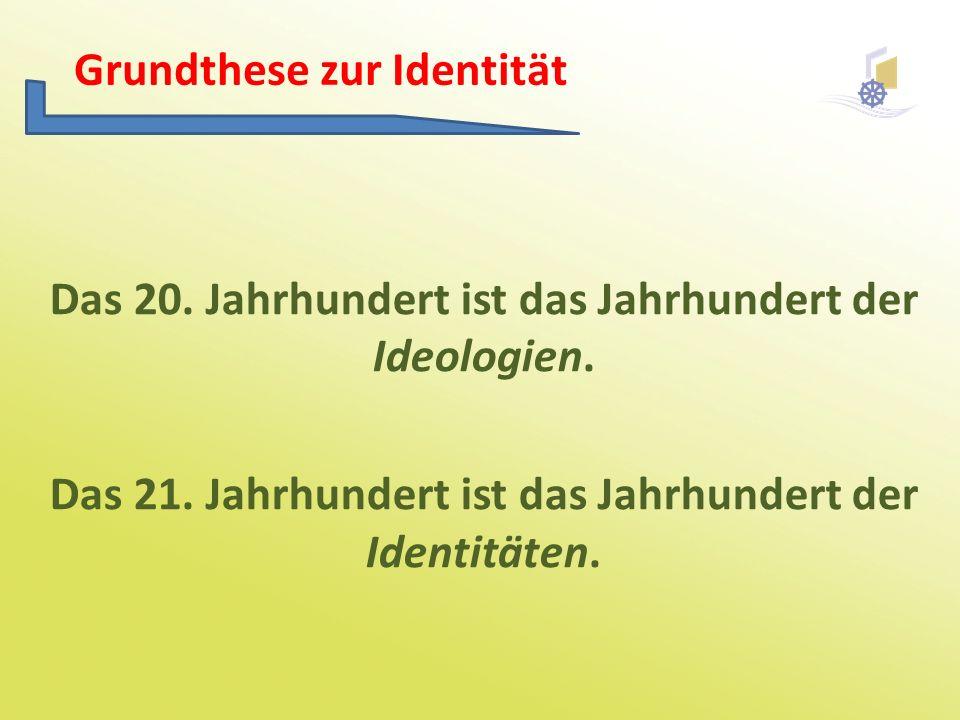 Das 20. Jahrhundert ist das Jahrhundert der Ideologien. Das 21. Jahrhundert ist das Jahrhundert der Identitäten. Grundthese zur Identität
