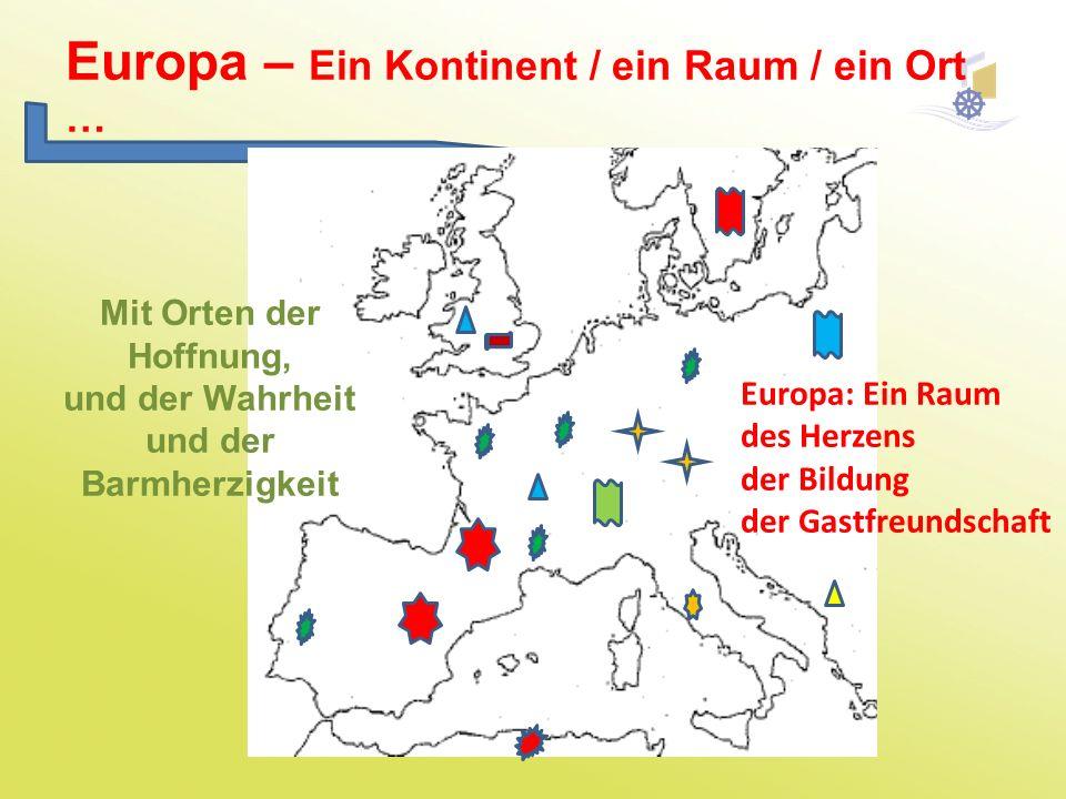 Europa – Ein Kontinent / ein Raum / ein Ort … Mit Orten der Hoffnung, und der Wahrheit und der Barmherzigkeit Europa: Ein Raum des Herzens der Bildung