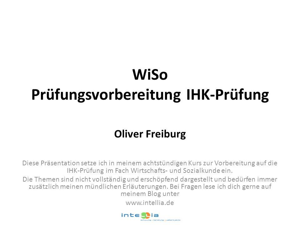 WiSo Prüfungsvorbereitung IHK-Prüfung Oliver Freiburg Diese Präsentation setze ich in meinem achtstündigen Kurs zur Vorbereitung auf die IHK-Prüfung i