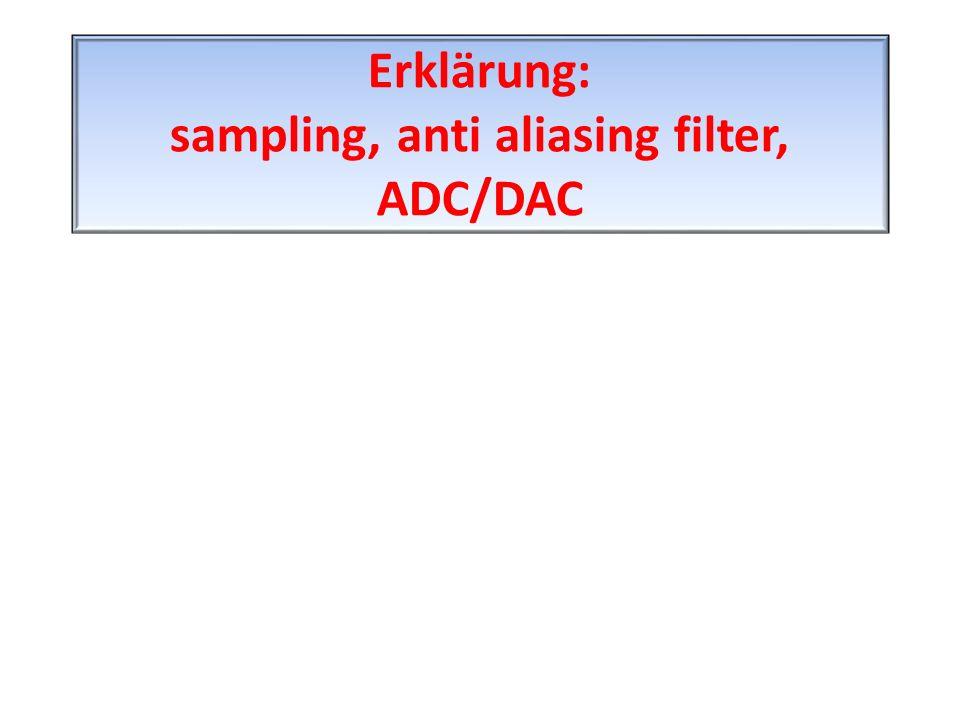 Erklärung: sampling, anti aliasing filter, ADC/DAC