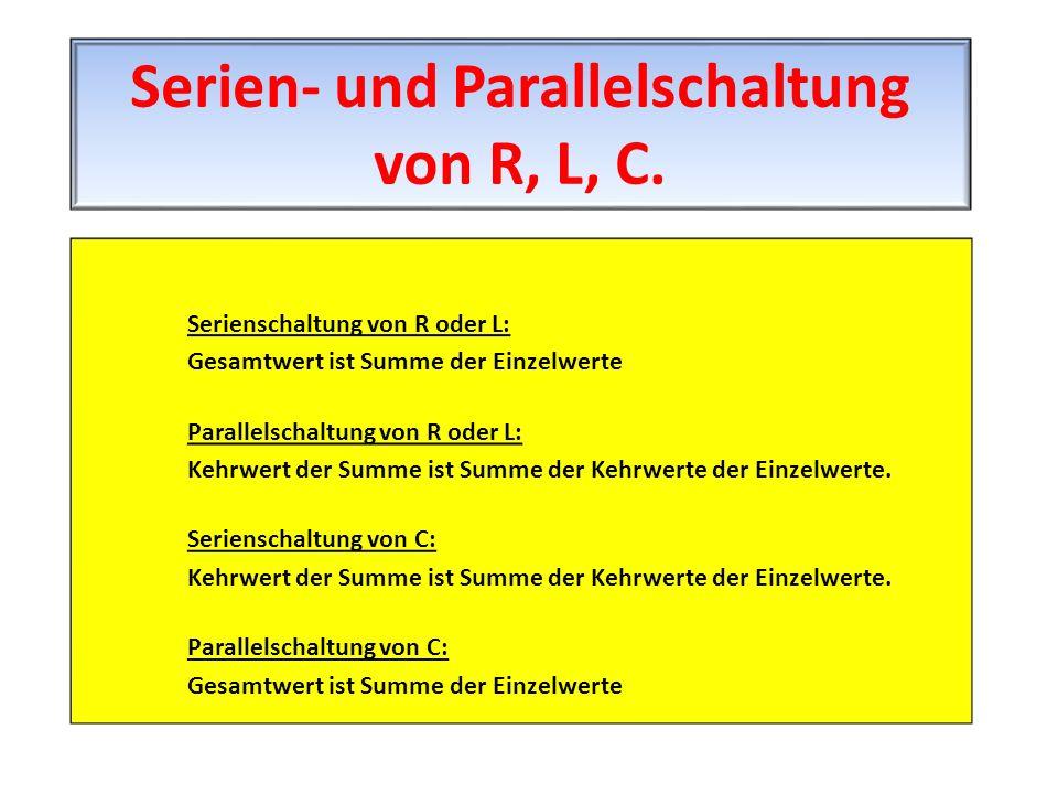 Serienschaltung von R oder L: Gesamtwert ist Summe der Einzelwerte Parallelschaltung von R oder L: Kehrwert der Summe ist Summe der Kehrwerte der Einz