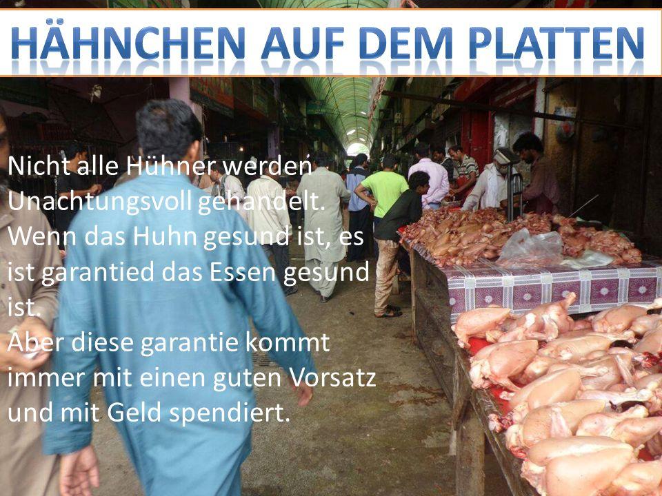 Nicht alle Hühner werden Unachtungsvoll gehandelt. Wenn das Huhn gesund ist, es ist garantied das Essen gesund ist. Aber diese garantie kommt immer mi