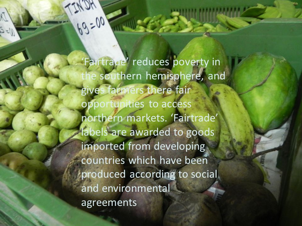 'Fairtrade' reduces poverty in the southern hemisphere, and gives farmers there fair opportunities to access northern markets.