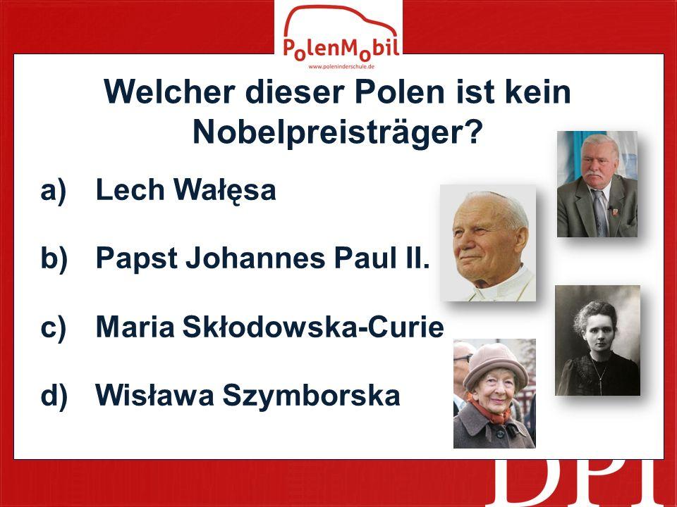 Welcher dieser Polen ist kein Nobelpreisträger.a)Lech Wałęsa b)Papst Johannes Paul II.