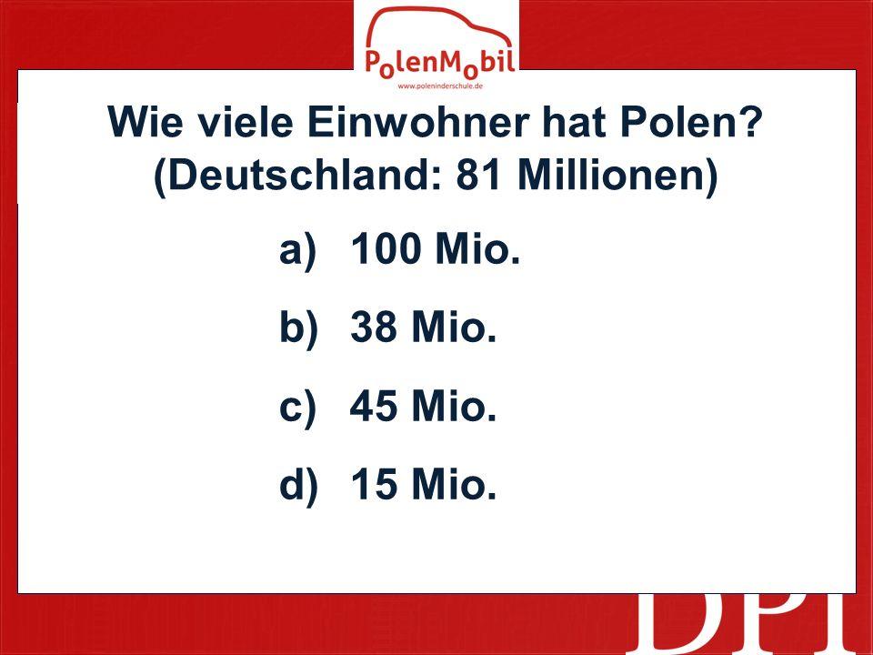 Wie viele Einwohner hat Polen? (Deutschland: 81 Millionen) a)100 Mio. b)38 Mio. c)45 Mio. d)15 Mio.