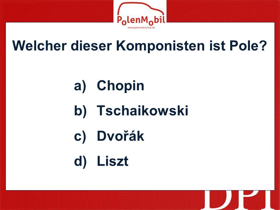 Welcher dieser Komponisten ist Pole? a)Chopin b)Tschaikowski c)Dvořák d)Liszt