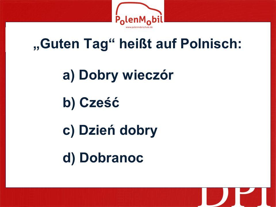 """""""Guten Tag heißt auf Polnisch: a) Dobry wieczór b) Cześć c) Dzień dobry d) Dobranoc"""