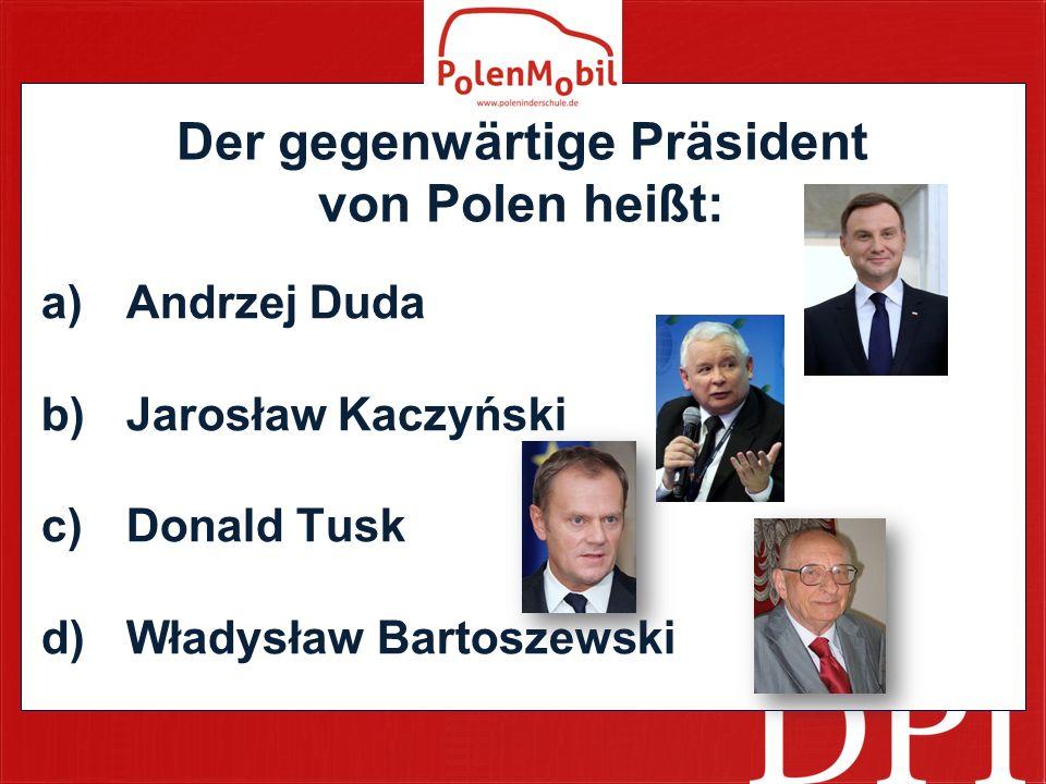 Der gegenwärtige Präsident von Polen heißt: a)Andrzej Duda b)Jarosław Kaczyński c)Donald Tusk d)Władysław Bartoszewski