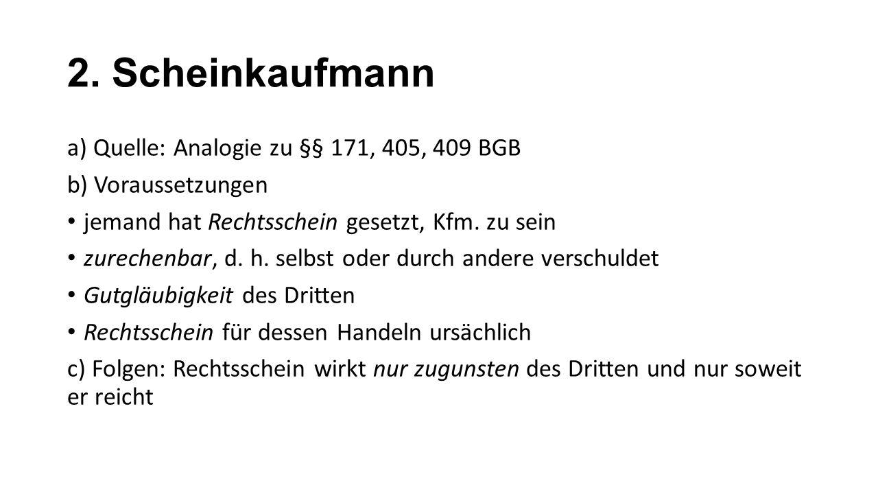 2. Scheinkaufmann a) Quelle: Analogie zu §§ 171, 405, 409 BGB b) Voraussetzungen jemand hat Rechtsschein gesetzt, Kfm. zu sein zurechenbar, d. h. selb