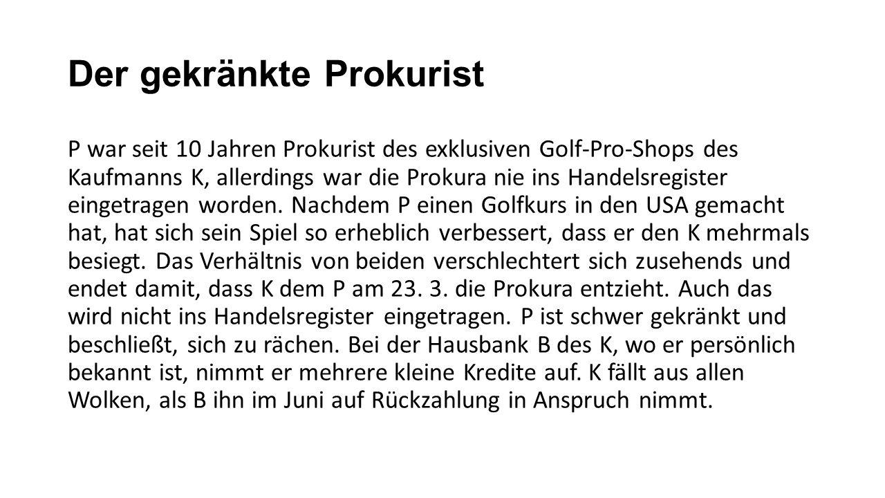 Der gekränkte Prokurist P war seit 10 Jahren Prokurist des exklusiven Golf-Pro-Shops des Kaufmanns K, allerdings war die Prokura nie ins Handelsregister eingetragen worden.
