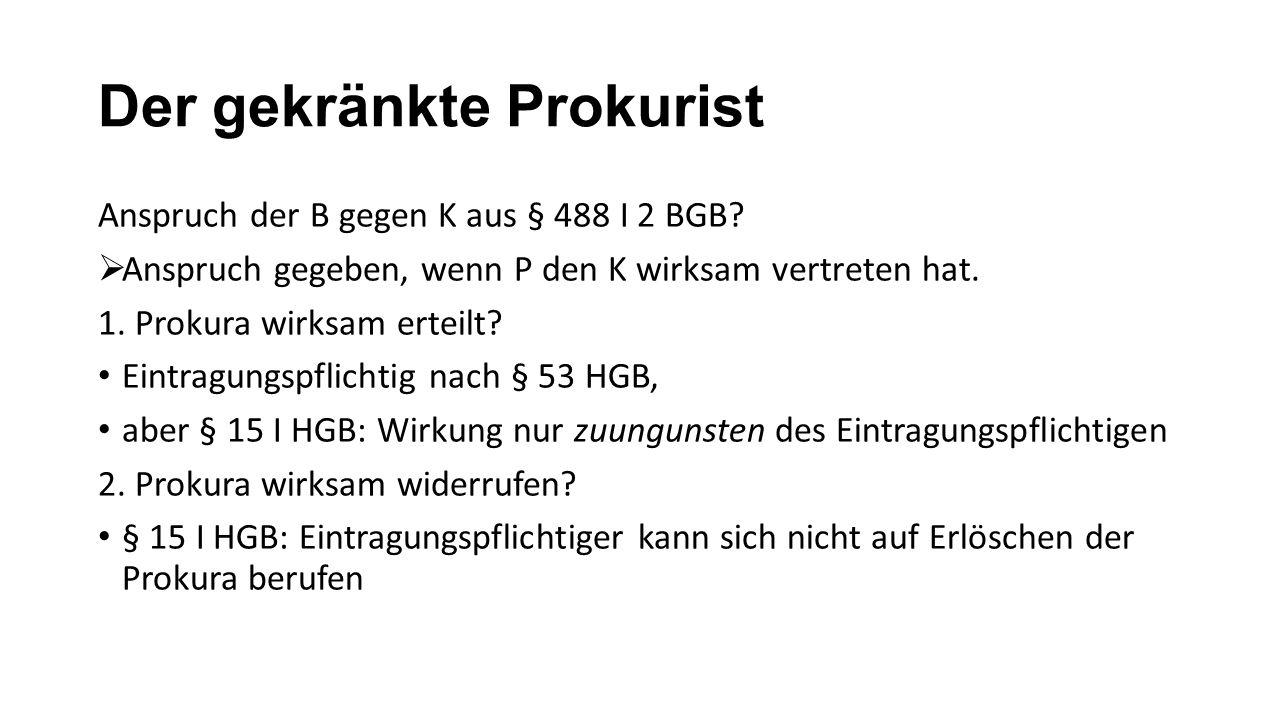 Der gekränkte Prokurist Anspruch der B gegen K aus § 488 I 2 BGB?  Anspruch gegeben, wenn P den K wirksam vertreten hat. 1. Prokura wirksam erteilt?