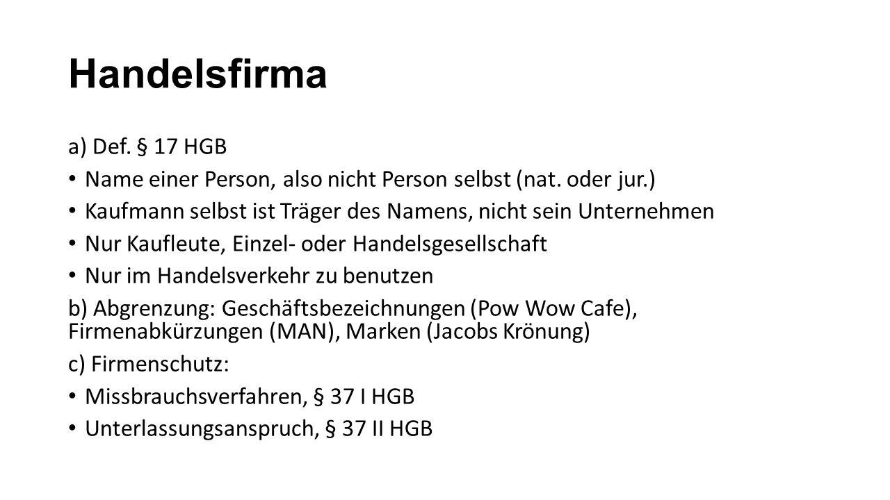 Handelsfirma a) Def. § 17 HGB Name einer Person, also nicht Person selbst (nat. oder jur.) Kaufmann selbst ist Träger des Namens, nicht sein Unternehm