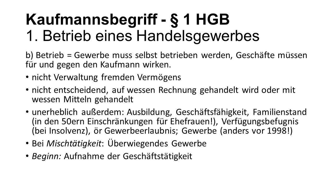 Kaufmannsbegriff - § 1 HGB 1. Betrieb eines Handelsgewerbes b) Betrieb = Gewerbe muss selbst betrieben werden, Geschäfte müssen für und gegen den Kauf