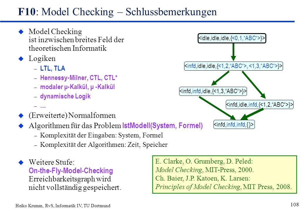 Heiko Krumm, RvS, Informatik IV, TU Dortmund 108 F10: Model Checking – Schlussbemerkungen u Model Checking ist inzwischen breites Feld der theoretischen Informatik  Logiken – LTL, TLA – Hennessy-Milner, CTL, CTL* – modaler μ-Kalkül, μ -Kalkül – dynamische Logik – … u (Erweiterte) Normalformen  Algorithmen für das Problem IstModell(System, Formel) – Komplexität der Eingaben: System, Formel – Komplexität der Algorithmen: Zeit, Speicher  Weitere Stufe: On-the-Fly-Model-Checking Erreichbarkeitsgraph wird nicht vollständig gespeichert.