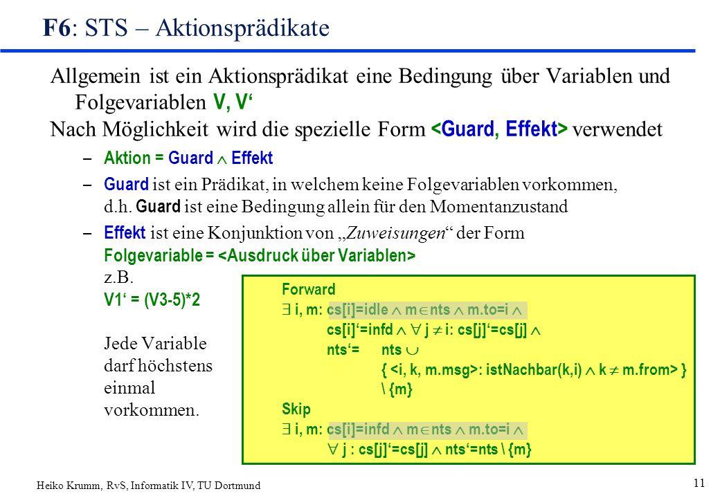 Heiko Krumm, RvS, Informatik IV, TU Dortmund 11 F6: STS – Aktionsprädikate Allgemein ist ein Aktionsprädikat eine Bedingung über Variablen und Folgevariablen V, V' Nach Möglichkeit wird die spezielle Form verwendet – Aktion = Guard  Effekt – Guard ist ein Prädikat, in welchem keine Folgevariablen vorkommen, d.h.