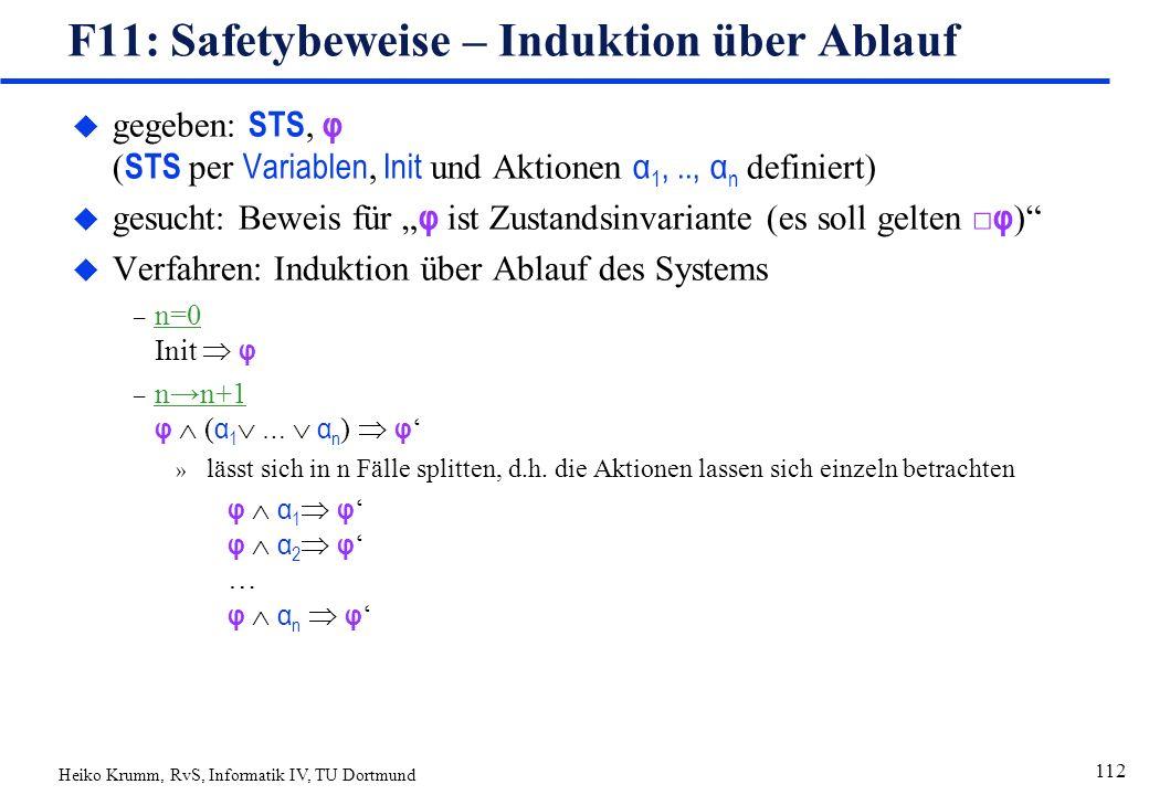 """Heiko Krumm, RvS, Informatik IV, TU Dortmund 112 F11: Safetybeweise – Induktion über Ablauf  gegeben: STS, φ ( STS per Variablen, Init und Aktionen α 1,.., α n definiert)  gesucht: Beweis für """" φ ist Zustandsinvariante (es soll gelten □ φ ) u Verfahren: Induktion über Ablauf des Systems – n=0 Init  φ – n→n+1 φ  ( α 1  …  α n )  φ ' » lässt sich in n Fälle splitten, d.h."""