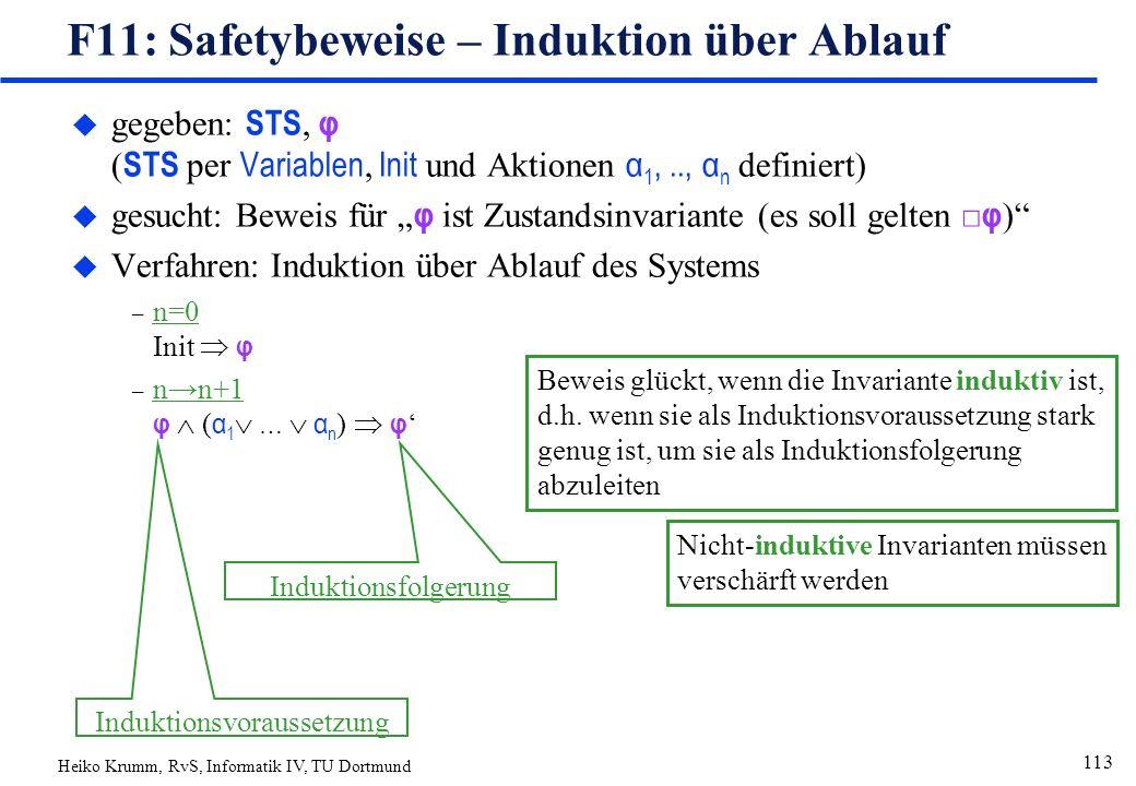 """Heiko Krumm, RvS, Informatik IV, TU Dortmund 113 F11: Safetybeweise – Induktion über Ablauf  gegeben: STS, φ ( STS per Variablen, Init und Aktionen α 1,.., α n definiert)  gesucht: Beweis für """" φ ist Zustandsinvariante (es soll gelten □ φ ) u Verfahren: Induktion über Ablauf des Systems – n=0 Init  φ – n→n+1 φ  ( α 1  …  α n )  φ ' Induktionsvoraussetzung Induktionsfolgerung Beweis glückt, wenn die Invariante induktiv ist, d.h."""