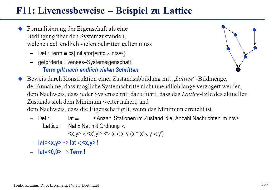 """Heiko Krumm, RvS, Informatik IV, TU Dortmund 137 F11: Livenessbeweise – Beispiel zu Lattice uFormalisierung der Eigenschaft als eine Bedingung über den Systemzuständen, welche nach endlich vielen Schritten gelten muss –Def.: Term  cs[Initiator]=infd  nts={} –geforderte Liveness–Systemeigenschaft: Term gilt nach endlich vielen Schritten uBeweis durch Konstruktion einer Zustandsabbildung mit """"Lattice -Bildmenge, der Annahme, dass mögliche Systemschritte nicht unendlich lange verzögert werden, dem Nachweis, dass jeder Systemschritt dazu führt, dass das Lattice-Bild des aktuellen Zustands sich dem Minimum weiter nähert, und dem Nachweis, dass die Eigenschaft gilt, wenn das Minimum erreicht ist –Def.:lat  Lattice:Nat x Nat mit Ordnung    x  x' v (x = x'  y  y') – lat= ~> lat  ."""
