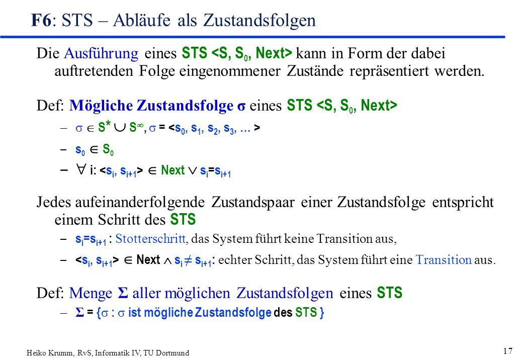 Heiko Krumm, RvS, Informatik IV, TU Dortmund 17 F6: STS – Abläufe als Zustandsfolgen Die Ausführung eines STS kann in Form der dabei auftretenden Folge eingenommener Zustände repräsentiert werden.