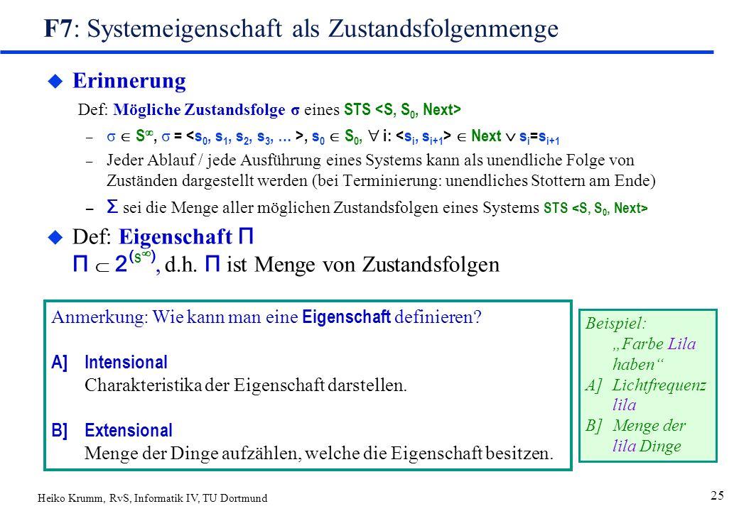 Heiko Krumm, RvS, Informatik IV, TU Dortmund 25 F7: Systemeigenschaft als Zustandsfolgenmenge  Erinnerung Def: Mögliche Zustandsfolge σ eines STS – σ  S , σ =, s 0  S 0,  i:  Next  s i =s i+1 – Jeder Ablauf / jede Ausführung eines Systems kann als unendliche Folge von Zuständen dargestellt werden (bei Terminierung: unendliches Stottern am Ende) – Σ sei die Menge aller möglichen Zustandsfolgen eines Systems STS  Def: Eigenschaft Π Π  2 ( S  ), d.h.