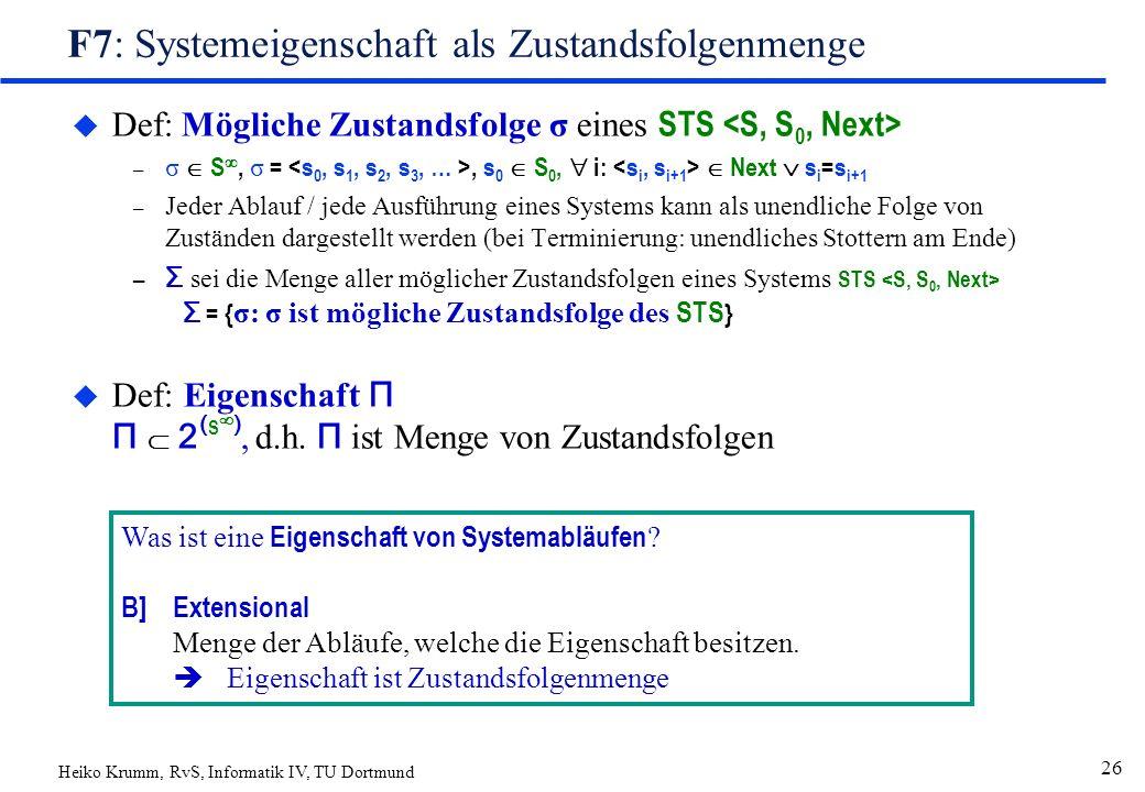 Heiko Krumm, RvS, Informatik IV, TU Dortmund 26 F7: Systemeigenschaft als Zustandsfolgenmenge  Def: Mögliche Zustandsfolge σ eines STS – σ  S , σ =, s 0  S 0,  i:  Next  s i =s i+1 – Jeder Ablauf / jede Ausführung eines Systems kann als unendliche Folge von Zuständen dargestellt werden (bei Terminierung: unendliches Stottern am Ende) – Σ sei die Menge aller möglicher Zustandsfolgen eines Systems STS Σ = { σ: σ ist mögliche Zustandsfolge des STS }  Def: Eigenschaft Π Π  2 ( S  ), d.h.