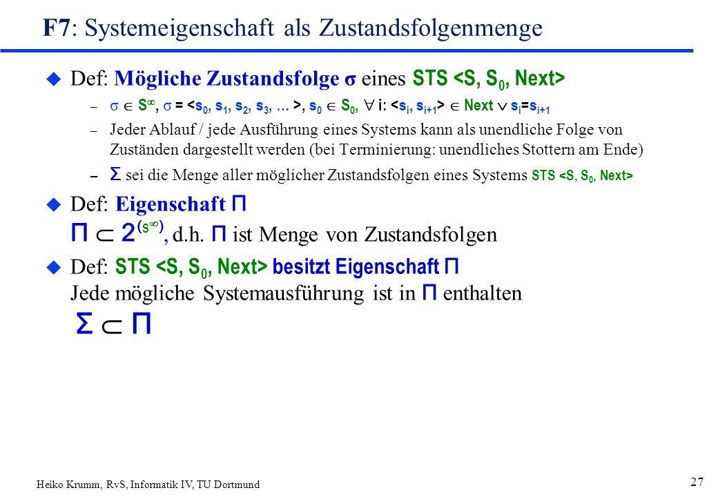 Heiko Krumm, RvS, Informatik IV, TU Dortmund 27 F7: Systemeigenschaft als Zustandsfolgenmenge  Def: Mögliche Zustandsfolge σ eines STS – σ  S , σ =, s 0  S 0,  i:  Next  s i =s i+1 – Jeder Ablauf / jede Ausführung eines Systems kann als unendliche Folge von Zuständen dargestellt werden (bei Terminierung: unendliches Stottern am Ende) – Σ sei die Menge aller möglicher Zustandsfolgen eines Systems STS  Def: Eigenschaft Π Π  2 ( S  ), d.h.