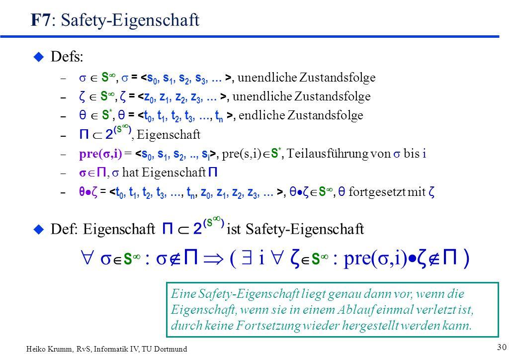 Heiko Krumm, RvS, Informatik IV, TU Dortmund 30 F7: Safety-Eigenschaft u Defs: – σ  S , σ =, unendliche Zustandsfolge – ζ  S , ζ =, unendliche Zustandsfolge – θ  S *, θ =, endliche Zustandsfolge – Π  2 ( S  ), Eigenschaft – pre(σ,i) =, pre(s,i)  S *, Teilausführung von σ bis i – σ  Π, σ hat Eigenschaft Π – θ  ζ =, θ  ζ  S , θ fortgesetzt mit ζ  Def: Eigenschaft Π  2 ( S  ) ist Safety-Eigenschaft  σ  S  : σ  Π  (  i  ζ  S  : pre(σ,i)  ζ  Π ) Eine Safety-Eigenschaft liegt genau dann vor, wenn die Eigenschaft, wenn sie in einem Ablauf einmal verletzt ist, durch keine Fortsetzung wieder hergestellt werden kann.