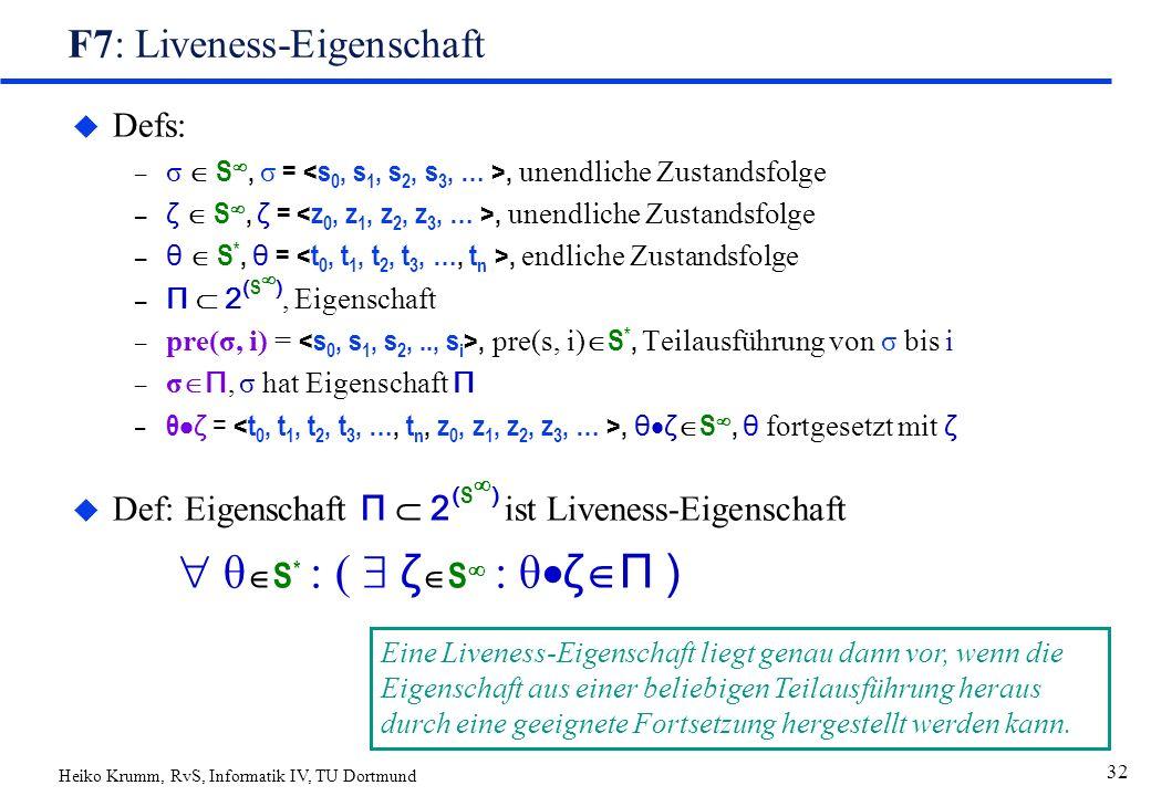 Heiko Krumm, RvS, Informatik IV, TU Dortmund 32 F7: Liveness-Eigenschaft u Defs: – σ  S , σ =, unendliche Zustandsfolge – ζ  S , ζ =, unendliche Zustandsfolge – θ  S *, θ =, endliche Zustandsfolge – Π  2 ( S  ), Eigenschaft – pre(σ, i) =, pre(s, i)  S *, Teilausführung von σ bis i – σ  Π, σ hat Eigenschaft Π – θ  ζ =, θ  ζ  S , θ fortgesetzt mit ζ  Def: Eigenschaft Π  2 ( S  ) ist Liveness-Eigenschaft  θ  S * : (  ζ  S  : θ  ζ  Π ) Eine Liveness-Eigenschaft liegt genau dann vor, wenn die Eigenschaft aus einer beliebigen Teilausführung heraus durch eine geeignete Fortsetzung hergestellt werden kann.