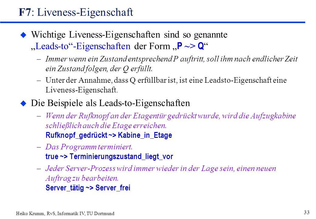 """Heiko Krumm, RvS, Informatik IV, TU Dortmund 33 F7: Liveness-Eigenschaft  Wichtige Liveness-Eigenschaften sind so genannte """"Leads-to -Eigenschaften der Form """" P ~> Q –Immer wenn ein Zustand entsprechend P auftritt, soll ihm nach endlicher Zeit ein Zustand folgen, der Q erfüllt."""