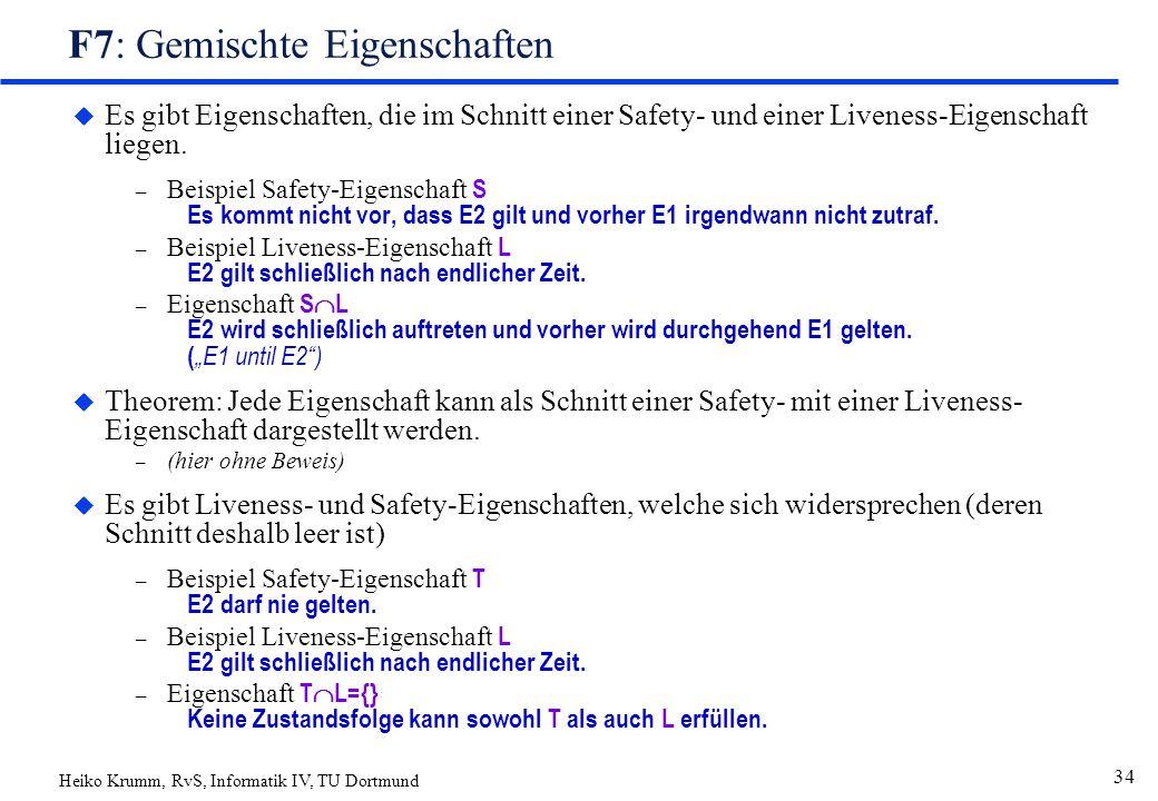 Heiko Krumm, RvS, Informatik IV, TU Dortmund 34 F7: Gemischte Eigenschaften u Es gibt Eigenschaften, die im Schnitt einer Safety- und einer Liveness-Eigenschaft liegen.