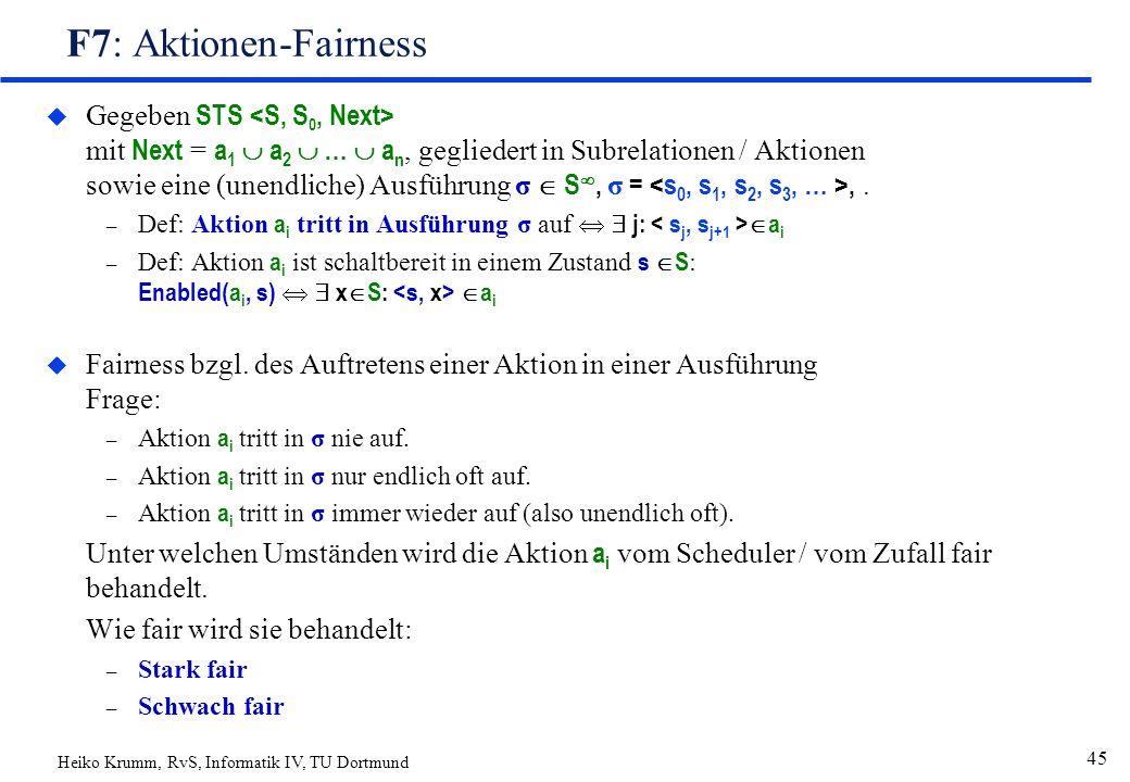 Heiko Krumm, RvS, Informatik IV, TU Dortmund 45 F7: Aktionen-Fairness  Gegeben STS mit Next = a 1  a 2  …  a n, gegliedert in Subrelationen / Aktionen sowie eine (unendliche) Ausführung σ  S , σ =,.