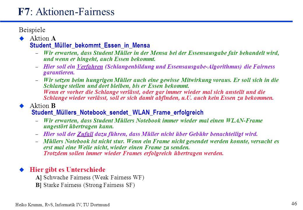 Heiko Krumm, RvS, Informatik IV, TU Dortmund 46 F7: Aktionen-Fairness Beispiele  Aktion A Student_Müller_bekommt_Essen_in_Mensa – Wir erwarten, dass Student Müller in der Mensa bei der Essensausgabe fair behandelt wird, und wenn er hingeht, auch Essen bekommt.