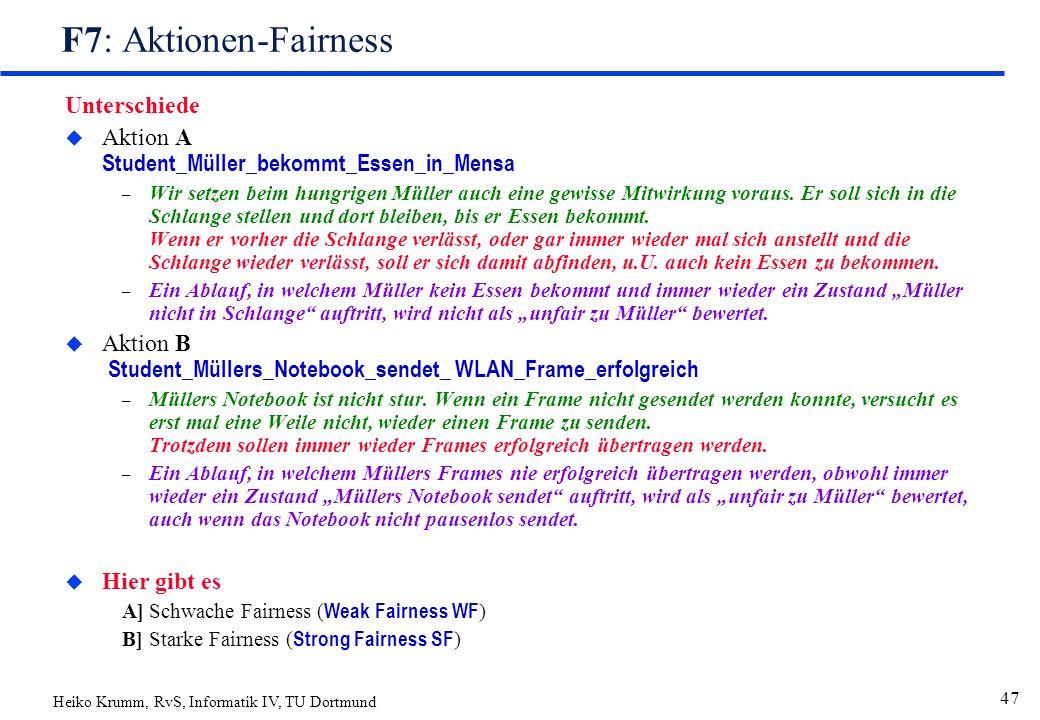Heiko Krumm, RvS, Informatik IV, TU Dortmund 47 F7: Aktionen-Fairness Unterschiede  Aktion A Student_Müller_bekommt_Essen_in_Mensa – Wir setzen beim hungrigen Müller auch eine gewisse Mitwirkung voraus.
