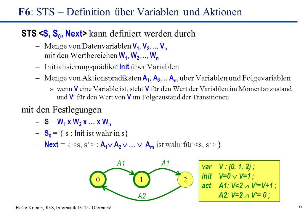 Heiko Krumm, RvS, Informatik IV, TU Dortmund 6 F6: STS – Definition über Variablen und Aktionen STS kann definiert werden durch –Menge von Datenvariablen V 1, V 2,.., V n mit den Wertbereichen W 1, W 2,.., W n –Initialisierungsprädikat Init über Variablen –Menge von Aktionsprädikaten A 1, A 2,..