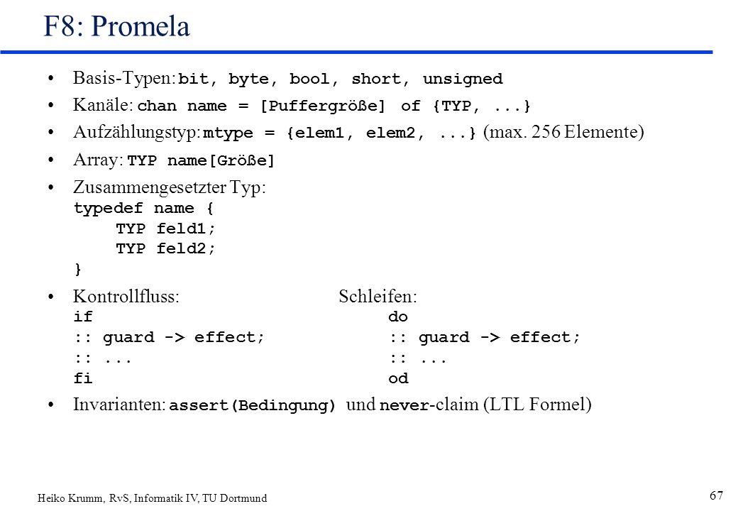 Heiko Krumm, RvS, Informatik IV, TU Dortmund 67 F8: Promela Basis-Typen: bit, byte, bool, short, unsigned Kanäle: chan name = [Puffergröße] of {TYP,...} Aufzählungstyp: mtype = {elem1, elem2,...} (max.