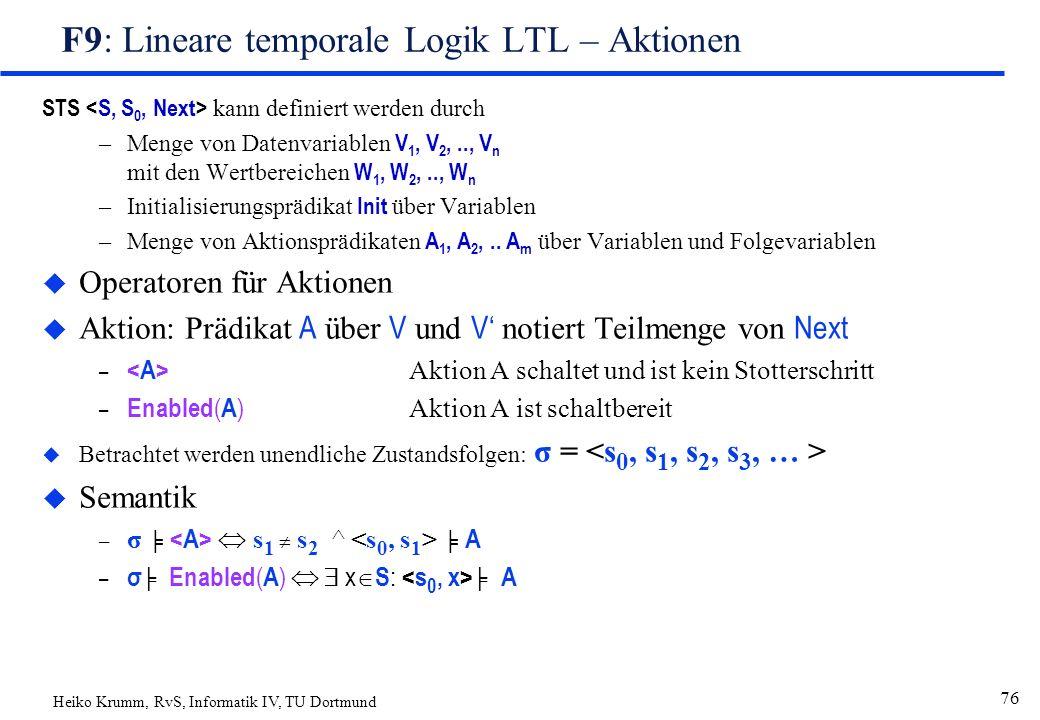 Heiko Krumm, RvS, Informatik IV, TU Dortmund 76 F9: Lineare temporale Logik LTL – Aktionen STS kann definiert werden durch –Menge von Datenvariablen V 1, V 2,.., V n mit den Wertbereichen W 1, W 2,.., W n –Initialisierungsprädikat Init über Variablen –Menge von Aktionsprädikaten A 1, A 2,..