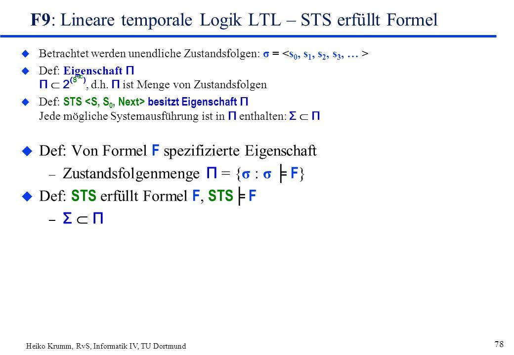 Heiko Krumm, RvS, Informatik IV, TU Dortmund 78 F9: Lineare temporale Logik LTL – STS erfüllt Formel u Betrachtet werden unendliche Zustandsfolgen: σ =  Def: Eigenschaft Π Π  2 ( S  ), d.h.