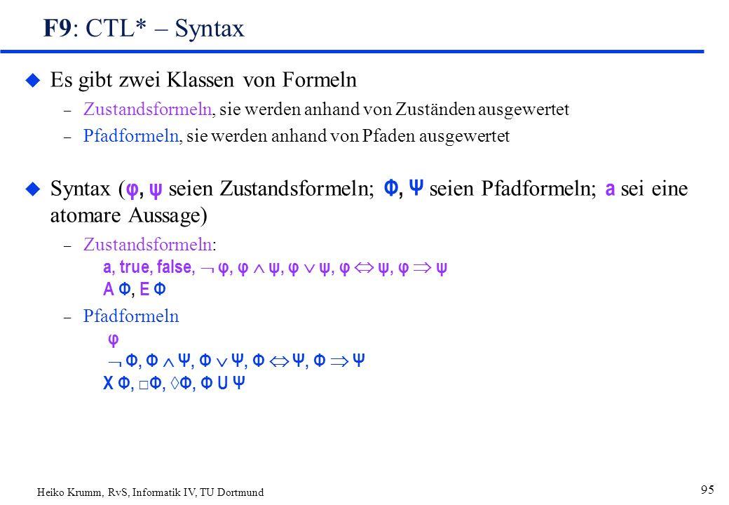 Heiko Krumm, RvS, Informatik IV, TU Dortmund 95 F9: CTL* – Syntax u Es gibt zwei Klassen von Formeln – Zustandsformeln, sie werden anhand von Zuständen ausgewertet – Pfadformeln, sie werden anhand von Pfaden ausgewertet  Syntax ( φ, ψ seien Zustandsformeln; Φ, Ψ seien Pfadformeln; a sei eine atomare Aussage) – Zustandsformeln: a, true, false,  φ, φ  ψ, φ  ψ, φ  ψ, φ  ψ A Φ, E Φ – Pfadformeln φ  Φ, Φ  Ψ, Φ  Ψ, Φ  Ψ, Φ  Ψ X Φ, □Φ, ◊Φ, Φ U Ψ