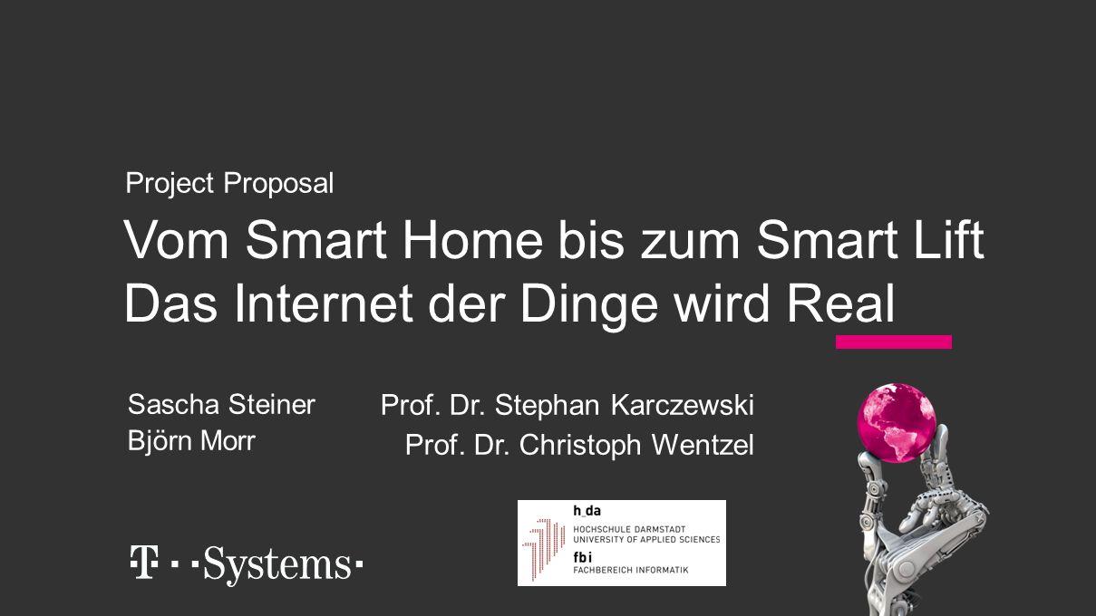 Vom Smart Home bis zum Smart Lift Das Internet der Dinge wird Real Project Proposal Sascha Steiner Björn Morr Prof. Dr. Stephan Karczewski Prof. Dr. C
