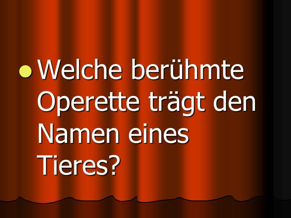 Welche berühmte Operette trägt den Namen eines Tieres.