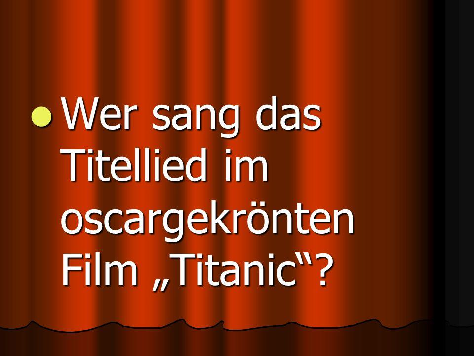 "Wer sang das Titellied im oscargekrönten Film ""Titanic ."