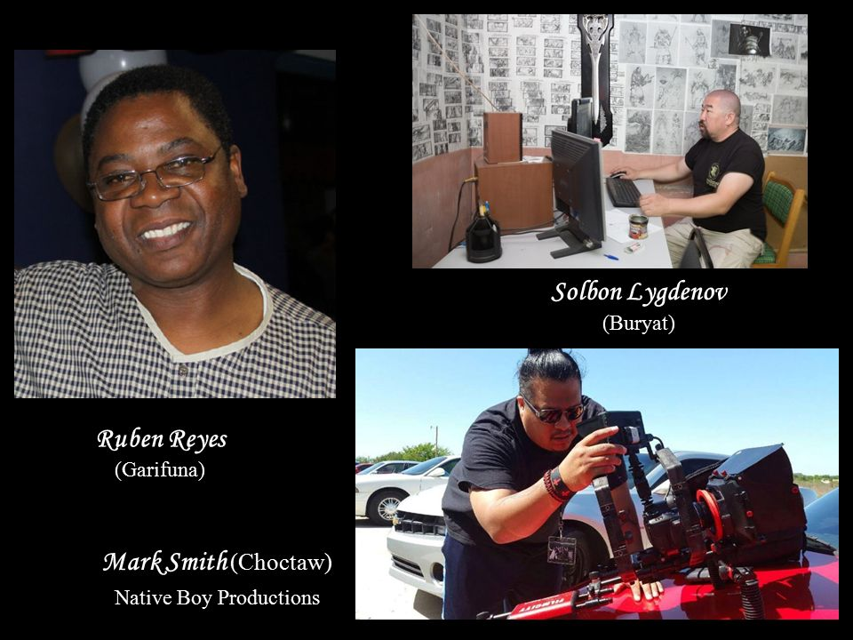 Ruben Reyes (Garifuna) Mark Smith (Choctaw) Native Boy Productions Solbon Lygdenov (Buryat)