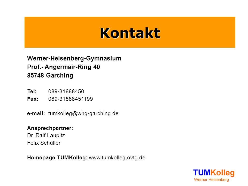 Kontakt Werner-Heisenberg-Gymnasium Prof.- Angermair-Ring 40 85748 Garching Tel: 089-31888450 Fax: 089-31888451199 e-mail: tumkolleg@whg-garching.de Ansprechpartner: Dr.