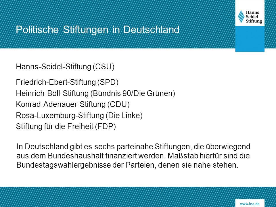 Hanns-Seidel-Stiftung (CSU) Friedrich-Ebert-Stiftung (SPD) Heinrich-Böll-Stiftung (Bündnis 90/Die Grünen) Konrad-Adenauer-Stiftung (CDU) Rosa-Luxemburg-Stiftung (Die Linke) Stiftung für die Freiheit (FDP) In Deutschland gibt es sechs parteinahe Stiftungen, die überwiegend aus dem Bundeshaushalt finanziert werden.