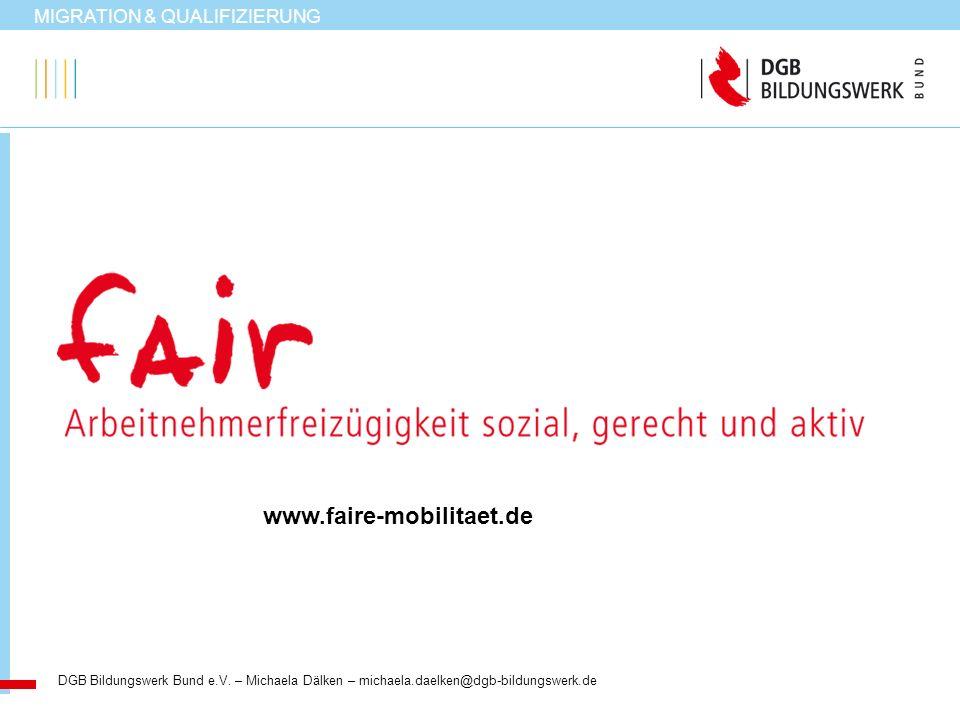 MIGRATION & QUALIFIZIERUNG DGB Bildungswerk Bund e.V. – Michaela Dälken – michaela.daelken@dgb-bildungswerk.de www.faire-mobilitaet.de