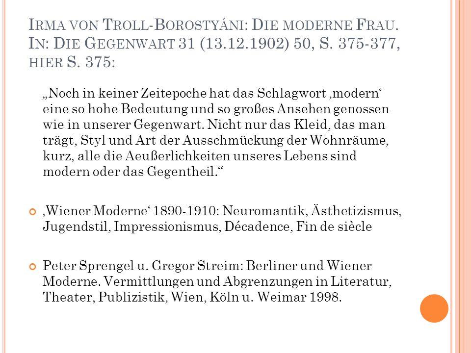 """I RMA VON T ROLL -B OROSTYÁNI : D IE MODERNE F RAU. I N : D IE G EGENWART 31 (13.12.1902) 50, S. 375-377, HIER S. 375: """"Noch in keiner Zeitepoche hat"""